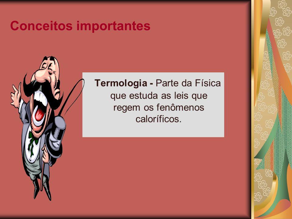 Conceitos importantes Termometria - Estuda as medidas de temperaturas e os efeitos provocados pela sua variação.