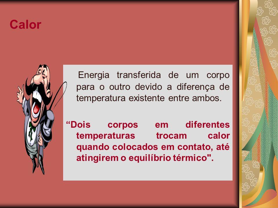 Calor Energia transferida de um corpo para o outro devido a diferença de temperatura existente entre ambos. Dois corpos em diferentes temperaturas tro