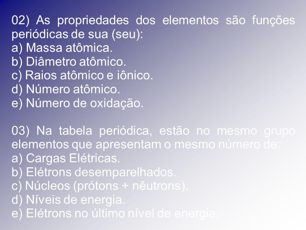 02) As propriedades dos elementos são funções periódicas de sua (seu): a) Massa atômica. b) Diâmetro atômico. c) Raios atômico e iônico. d) Número atô