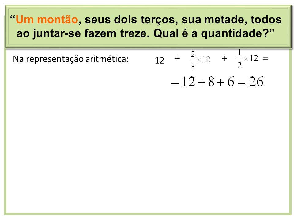 Na representação aritmética: 12 ++= Um montão, seus dois terços, sua metade, todos ao juntar-se fazem treze. Qual é a quantidade?
