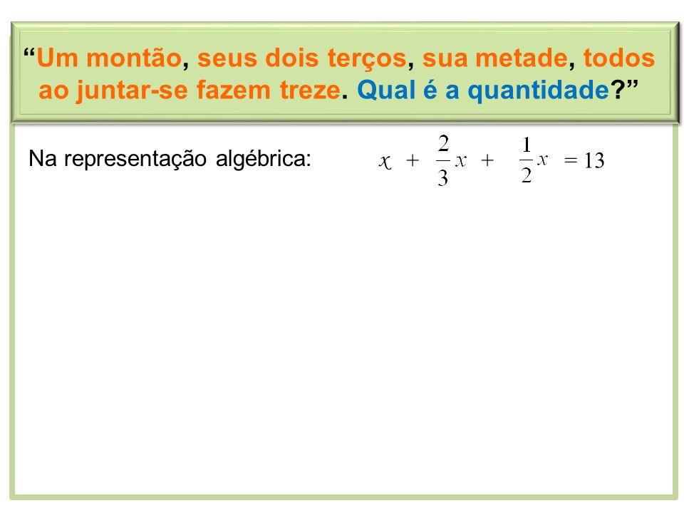 Um montão, seus dois terços, sua metade, todos ao juntar-se fazem treze. Qual é a quantidade? Na representação algébrica: x ++= 13