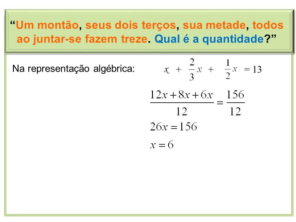 Na representação algébrica: x ++= 13 Um montão, seus dois terços, sua metade, todos ao juntar-se fazem treze. Qual é a quantidade?