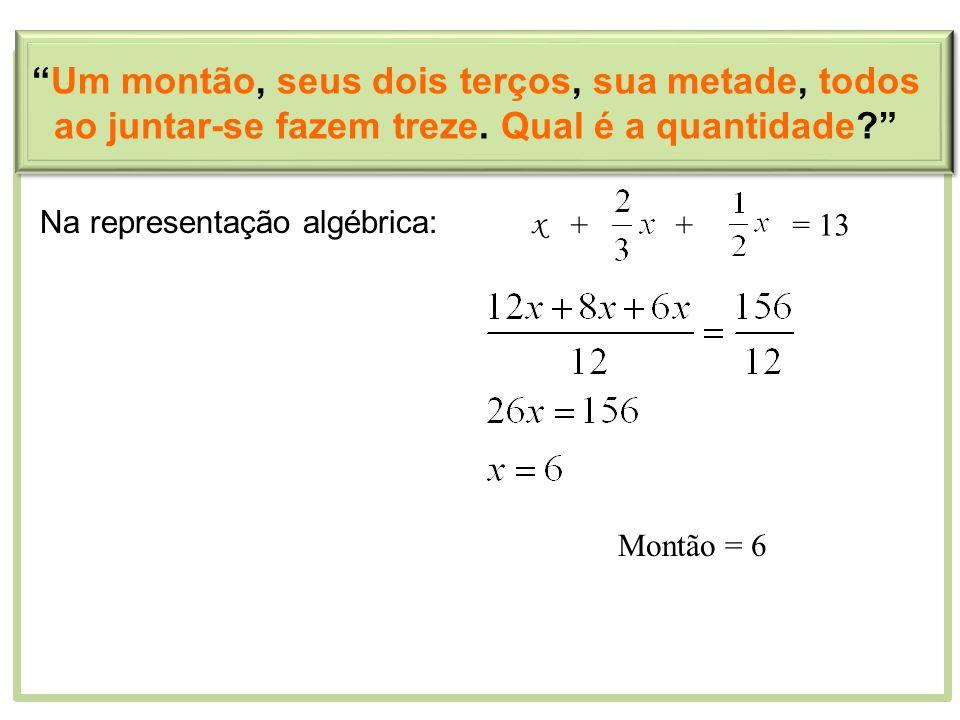 Montão = 6 Um montão, seus dois terços, sua metade, todos ao juntar-se fazem treze. Qual é a quantidade? Na representação algébrica: x ++= 13