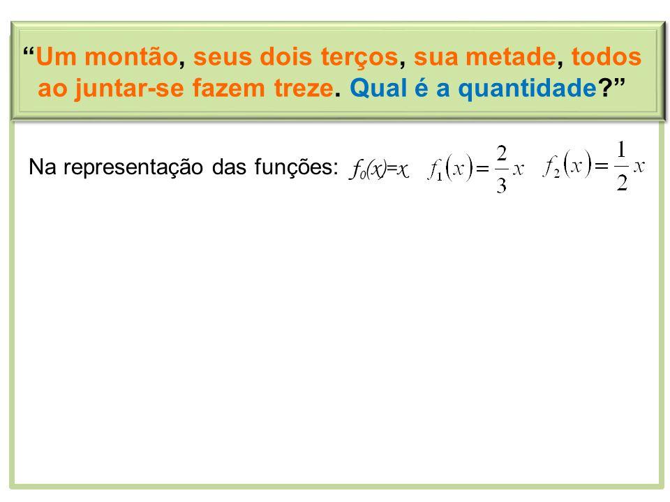 Na representação das funções: f 0 (x)=x Um montão, seus dois terços, sua metade, todos ao juntar-se fazem treze. Qual é a quantidade?