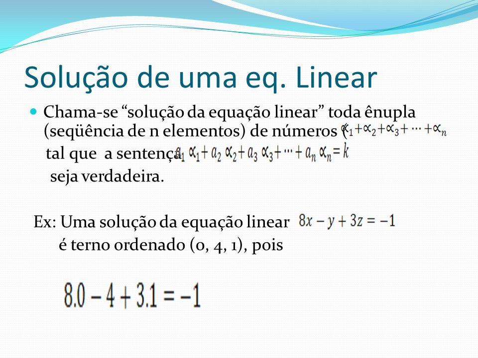 Solução de uma eq. Linear Chama-se solução da equação linear toda ênupla (seqüência de n elementos) de números ( tal que a sentença seja verdadeira. E