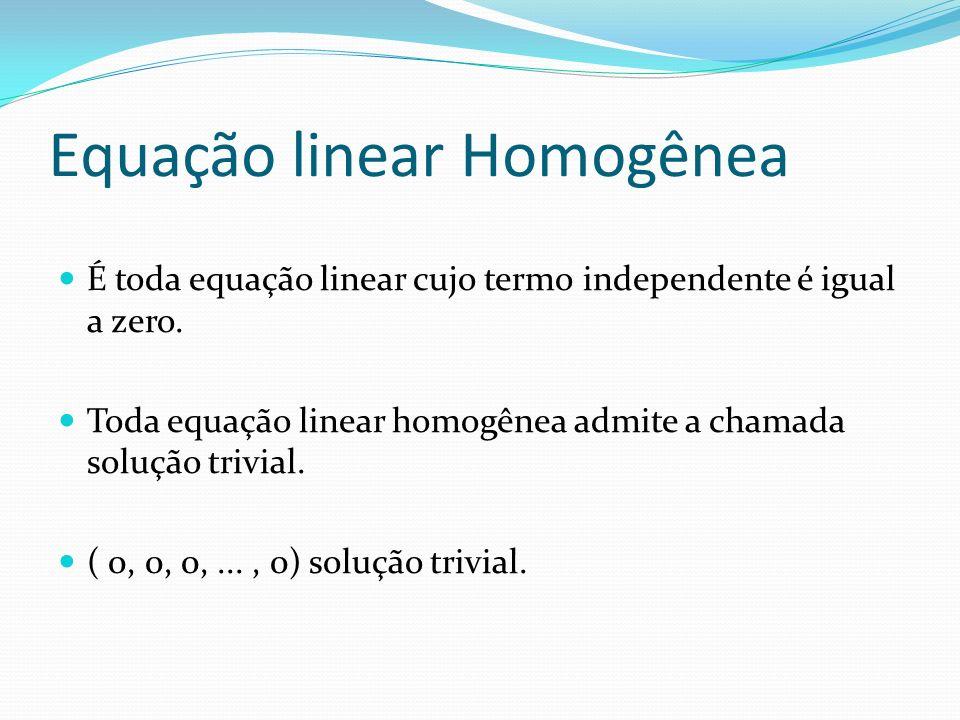 Equação linear Homogênea É toda equação linear cujo termo independente é igual a zero. Toda equação linear homogênea admite a chamada solução trivial.