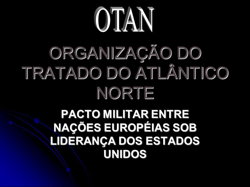 ORGANIZAÇÃO DO TRATADO DO ATLÂNTICO NORTE PACTO MILITAR ENTRE NAÇÕES EUROPÉIAS SOB LIDERANÇA DOS ESTADOS UNIDOS