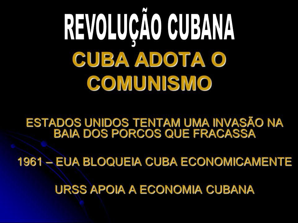 CUBA ADOTA O COMUNISMO ESTADOS UNIDOS TENTAM UMA INVASÃO NA BAIA DOS PORCOS QUE FRACASSA 1961 – EUA BLOQUEIA CUBA ECONOMICAMENTE URSS APOIA A ECONOMIA