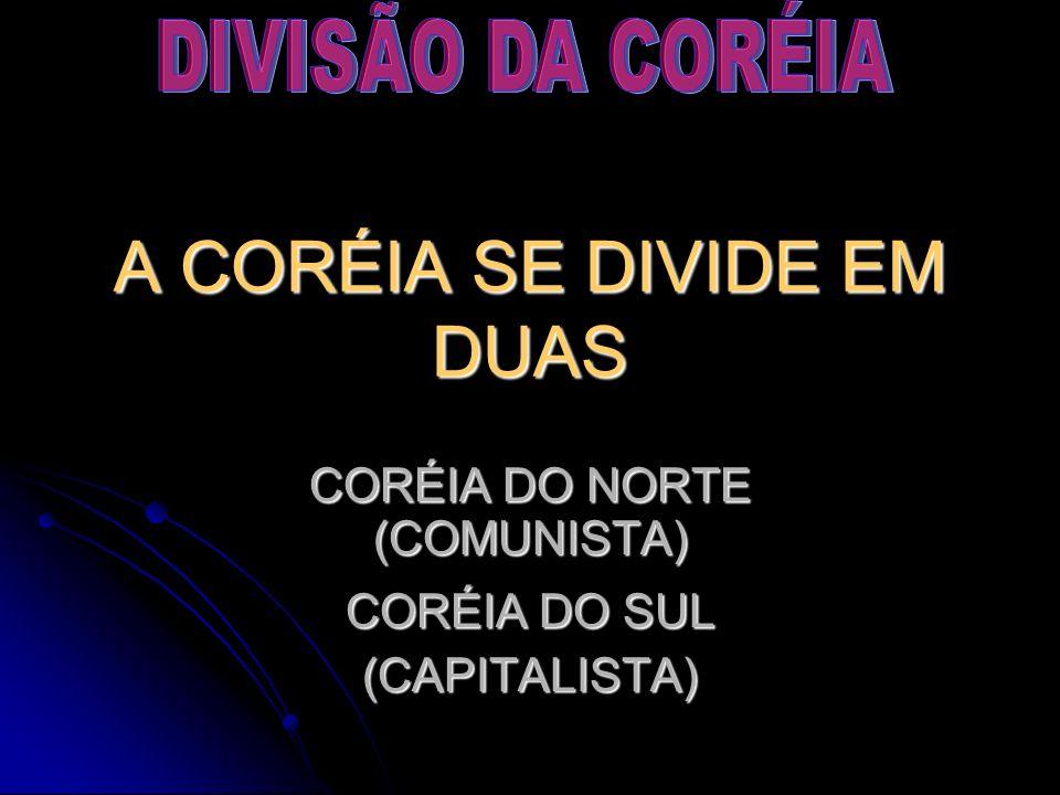 A CORÉIA SE DIVIDE EM DUAS CORÉIA DO NORTE (COMUNISTA) CORÉIA DO SUL (CAPITALISTA)