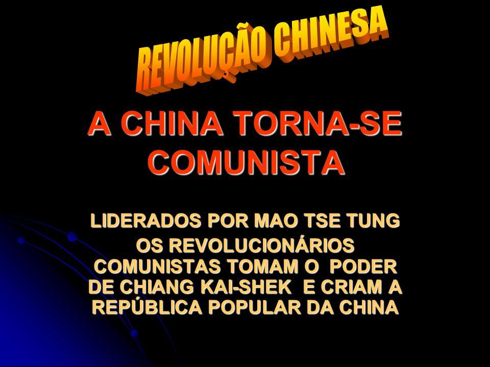 A CHINA TORNA-SE COMUNISTA LIDERADOS POR MAO TSE TUNG OS REVOLUCIONÁRIOS COMUNISTAS TOMAM O PODER DE CHIANG KAI-SHEK E CRIAM A REPÚBLICA POPULAR DA CH
