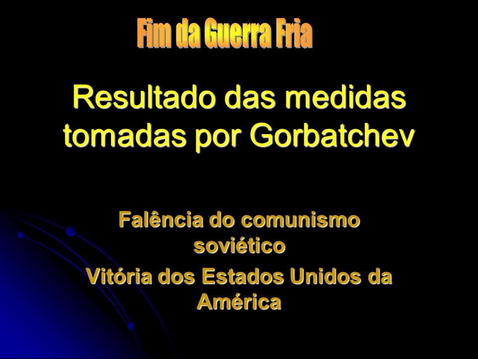 Resultado das medidas tomadas por Gorbatchev Falência do comunismo soviético Vitória dos Estados Unidos da América