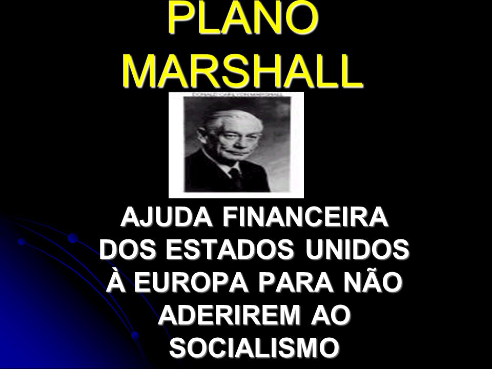 PLANO MARSHALL AJUDA FINANCEIRA DOS ESTADOS UNIDOS À EUROPA PARA NÃO ADERIREM AO SOCIALISMO