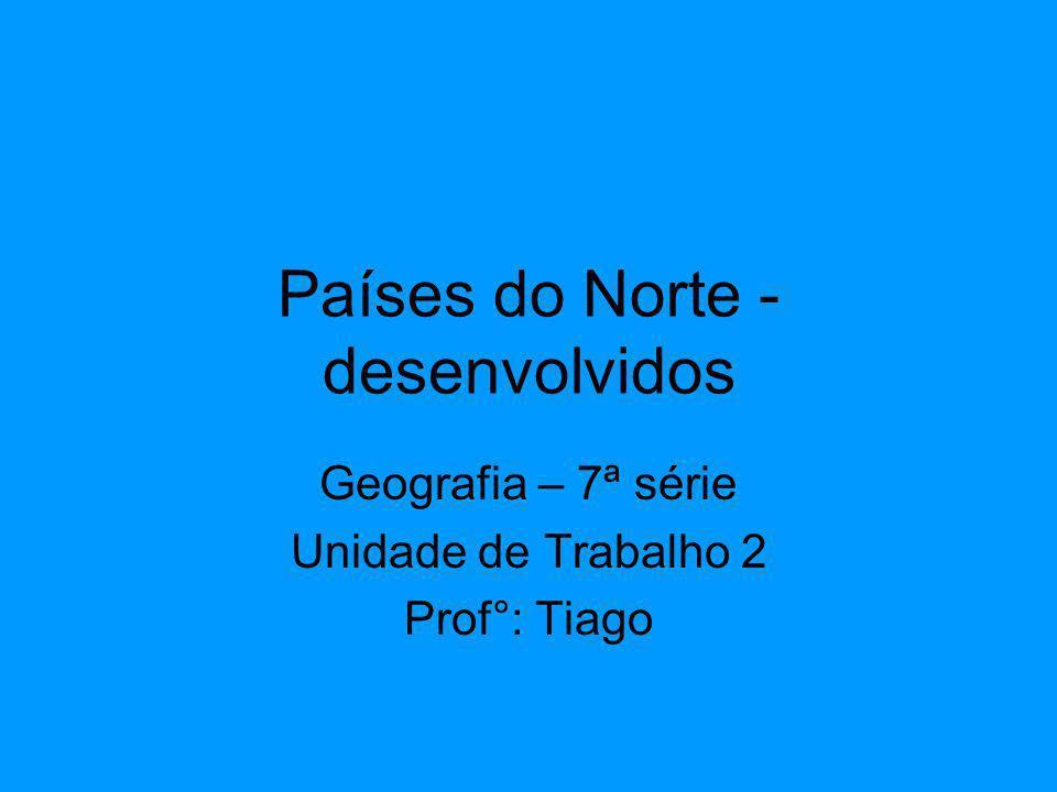 Países do Norte - desenvolvidos Geografia – 7ª série Unidade de Trabalho 2 Prof°: Tiago