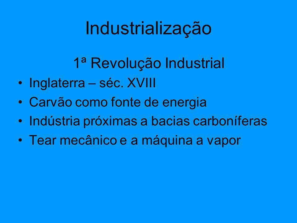 1ª Revolução Industrial Inglaterra – séc. XVIII Carvão como fonte de energia Indústria próximas a bacias carboníferas Tear mecânico e a máquina a vapo