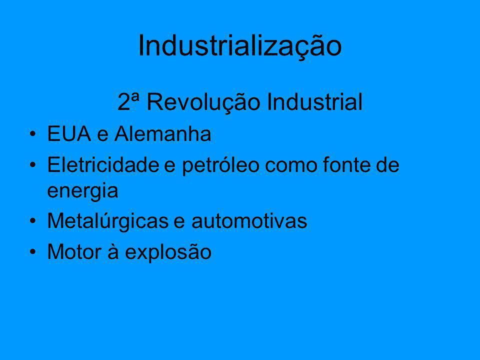 Industrialização 2ª Revolução Industrial EUA e Alemanha Eletricidade e petróleo como fonte de energia Metalúrgicas e automotivas Motor à explosão