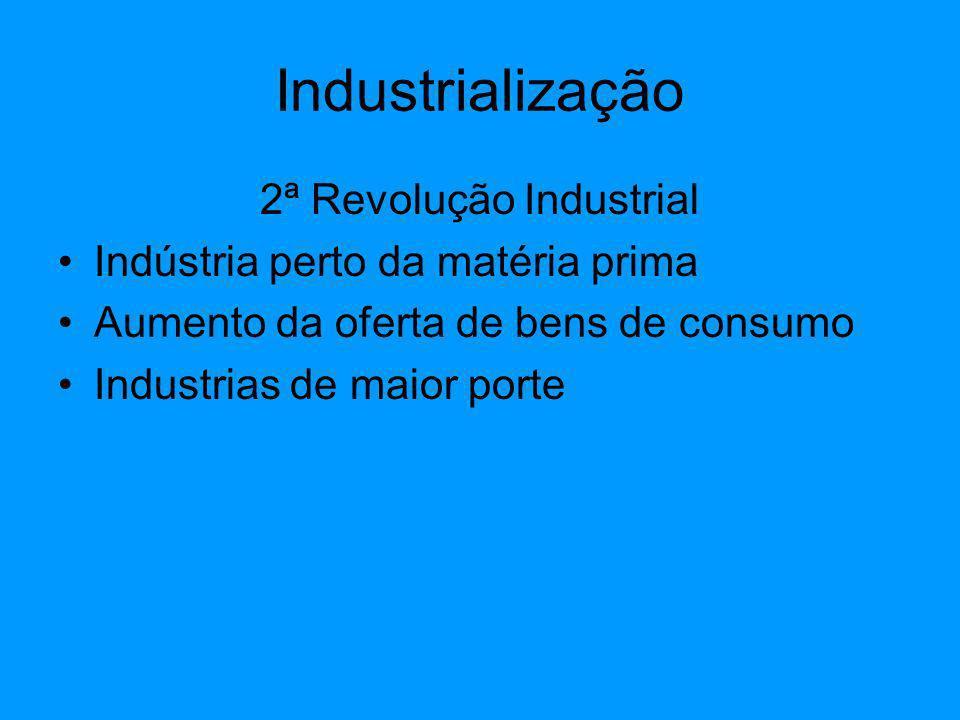 Industrialização 2ª Revolução Industrial Indústria perto da matéria prima Aumento da oferta de bens de consumo Industrias de maior porte