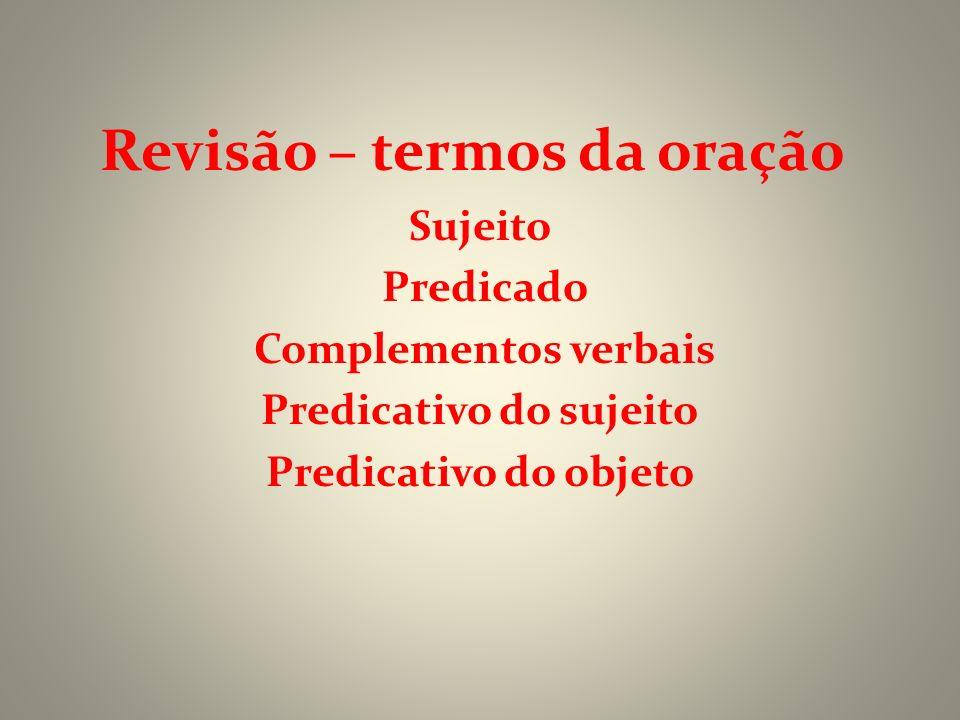 Revisão – termos da oração Sujeito Predicado Complementos verbais Predicativo do sujeito Predicativo do objeto