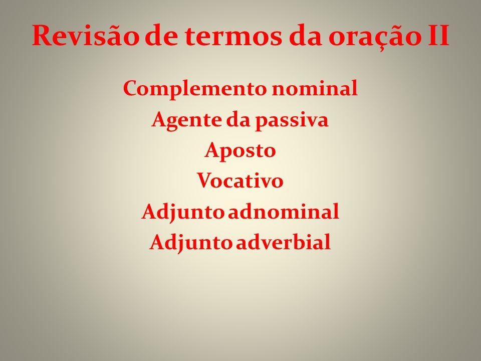 Revisão de termos da oração II Complemento nominal Agente da passiva Aposto Vocativo Adjunto adnominal Adjunto adverbial