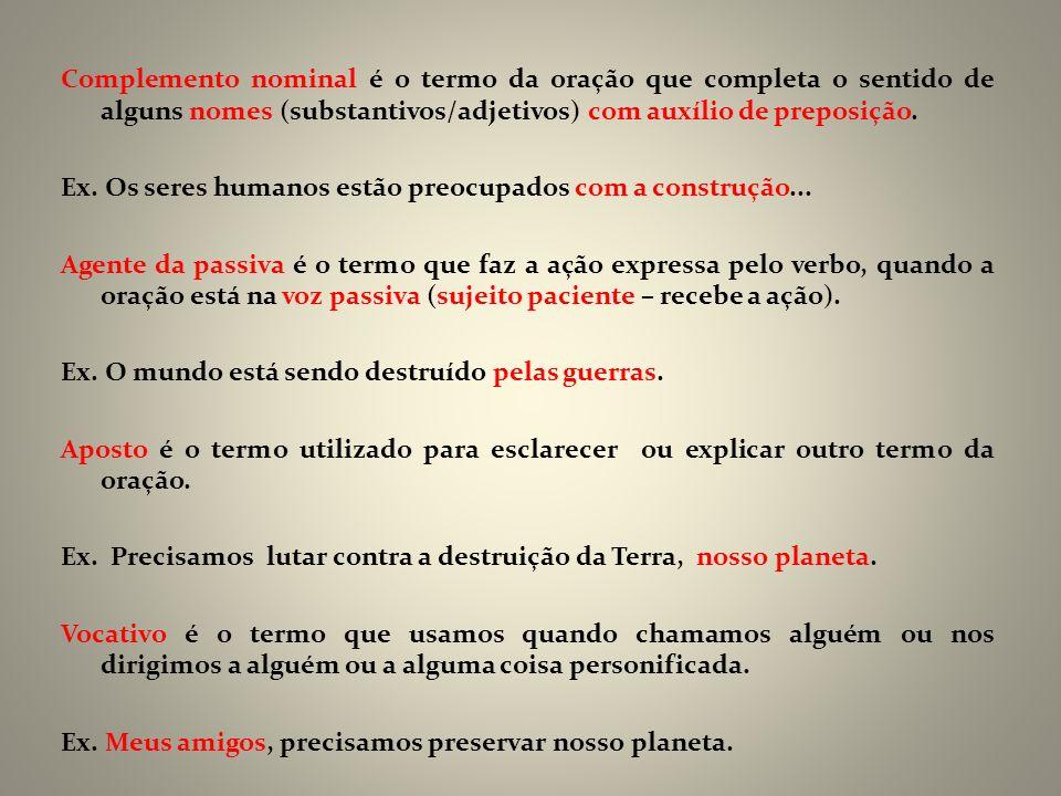 Complemento nominal é o termo da oração que completa o sentido de alguns nomes (substantivos/adjetivos) com auxílio de preposição. Ex. Os seres humano