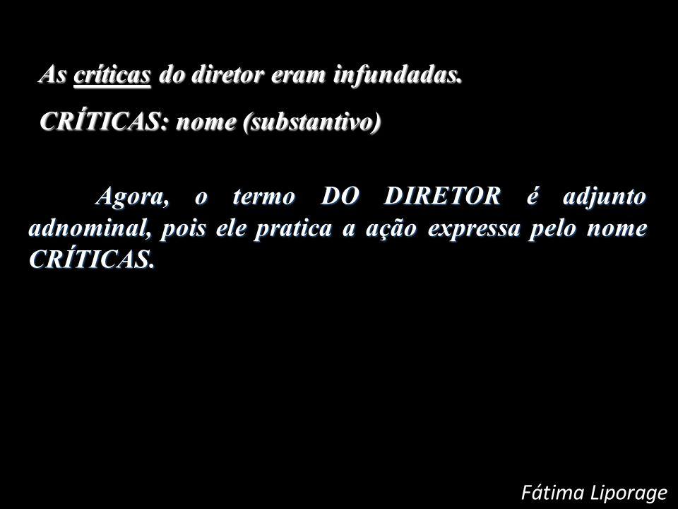 As críticas do diretor eram infundadas. CRÍTICAS: nome (substantivo) CRÍTICAS: nome (substantivo) Agora, o termo DO DIRETOR é adjunto adnominal, pois