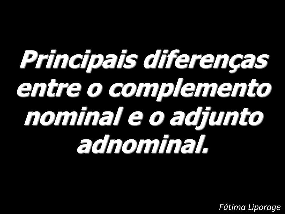 Principais diferenças entre o complemento nominal e o adjunto adnominal. Fátima Liporage