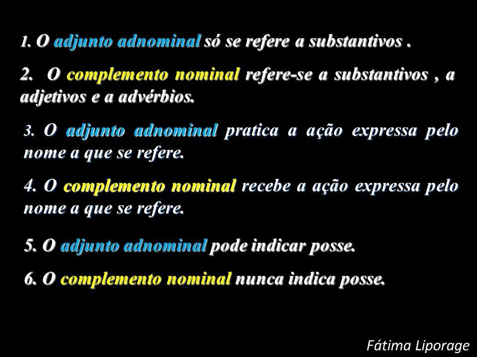 1. O adjunto adnominal só se refere a substantivos. 2. O complemento nominal refere-se a substantivos, a adjetivos e a advérbios. 3. O adjunto adnomin