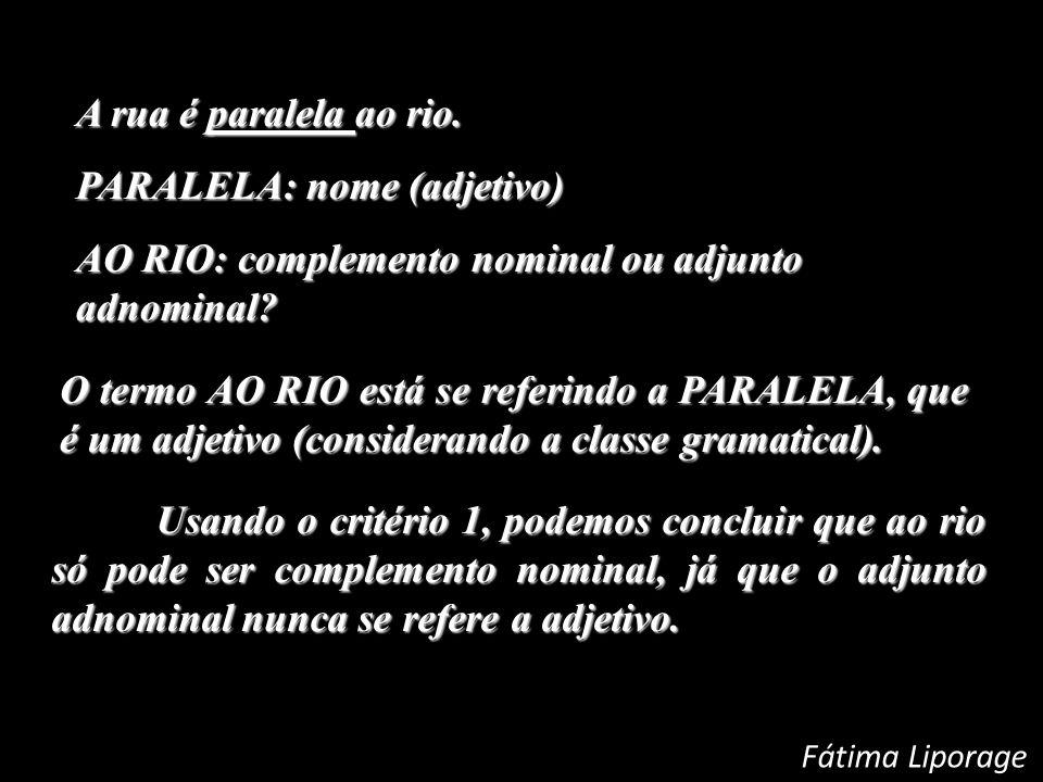 A rua é paralela ao rio. PARALELA: nome (adjetivo) PARALELA: nome (adjetivo) AO RIO: complemento nominal ou adjunto adnominal? O termo AO RIO está se