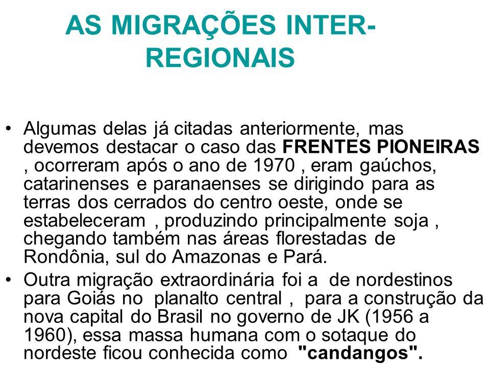 AS MIGRAÇÕES INTER- REGIONAIS Algumas delas já citadas anteriormente, mas devemos destacar o caso das FRENTES PIONEIRAS, ocorreram após o ano de 1970,