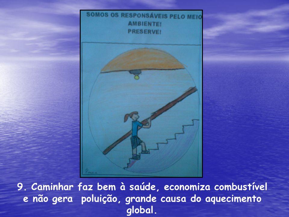 9. Caminhar faz bem à saúde, economiza combustível e não gera poluição, grande causa do aquecimento global.