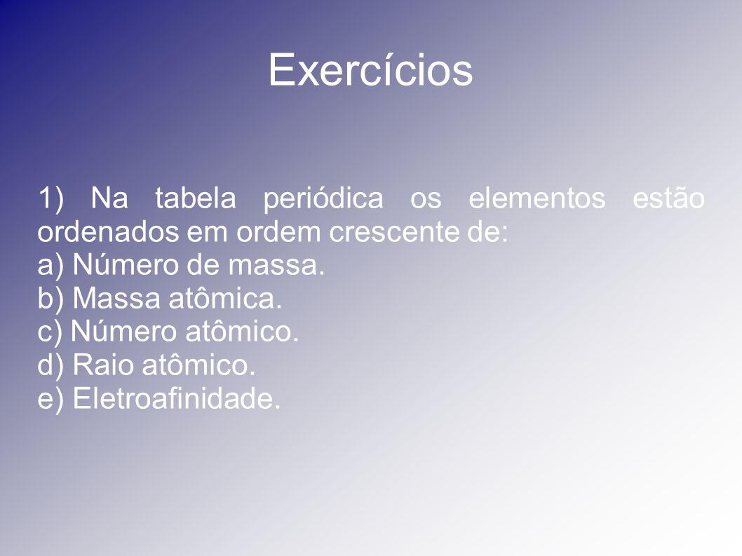 Exercícios 1) Na tabela periódica os elementos estão ordenados em ordem crescente de: a) Número de massa. b) Massa atômica. c) Número atômico. d) Raio
