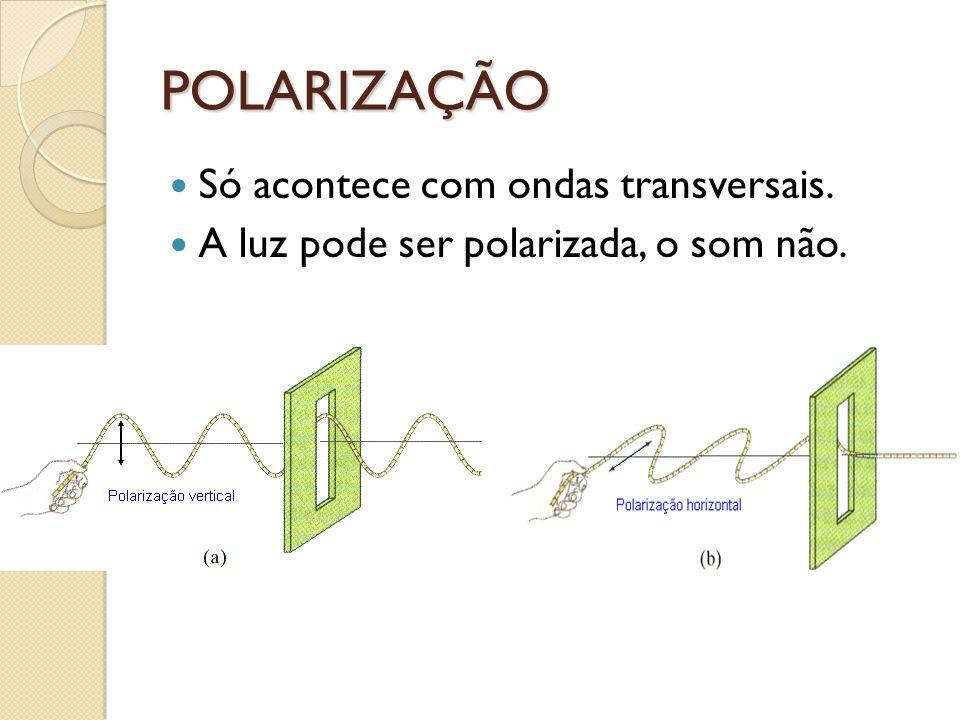 POLARIZAÇÃO Só acontece com ondas transversais. A luz pode ser polarizada, o som não.