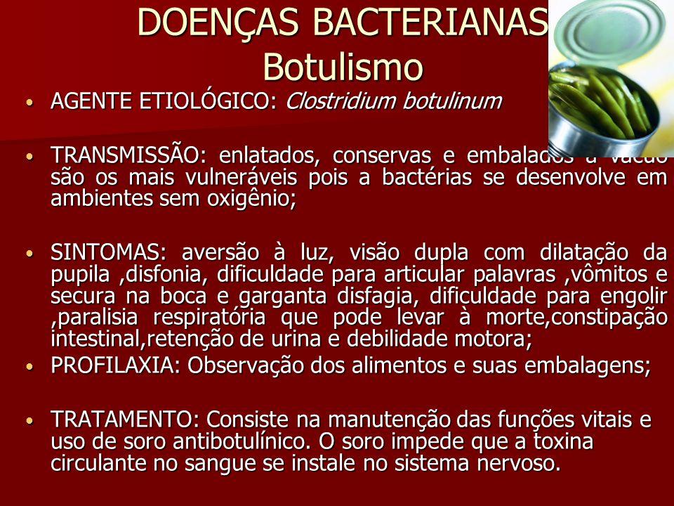 DOENÇAS BACTERIANAS Botulismo AGENTE ETIOLÓGICO: Clostridium botulinum AGENTE ETIOLÓGICO: Clostridium botulinum TRANSMISSÃO: enlatados, conservas e embalados a vácuo são os mais vulneráveis pois a bactérias se desenvolve em ambientes sem oxigênio; TRANSMISSÃO: enlatados, conservas e embalados a vácuo são os mais vulneráveis pois a bactérias se desenvolve em ambientes sem oxigênio; SINTOMAS: aversão à luz, visão dupla com dilatação da pupila,disfonia, dificuldade para articular palavras,vômitos e secura na boca e garganta disfagia, dificuldade para engolir,paralisia respiratória que pode levar à morte,constipação intestinal,retenção de urina e debilidade motora; SINTOMAS: aversão à luz, visão dupla com dilatação da pupila,disfonia, dificuldade para articular palavras,vômitos e secura na boca e garganta disfagia, dificuldade para engolir,paralisia respiratória que pode levar à morte,constipação intestinal,retenção de urina e debilidade motora; PROFILAXIA: Observação dos alimentos e suas embalagens; PROFILAXIA: Observação dos alimentos e suas embalagens; TRATAMENTO: Consiste na manutenção das funções vitais e uso de soro antibotulínico.