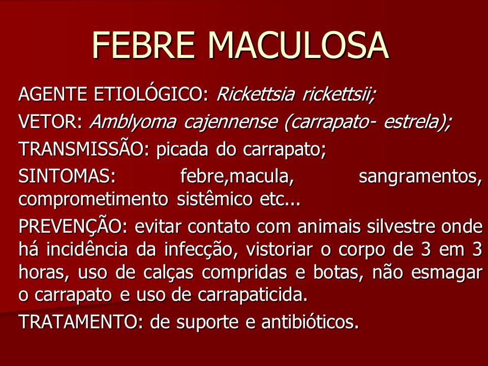 FEBRE MACULOSA AGENTE ETIOLÓGICO: Rickettsia rickettsii; VETOR: Amblyoma cajennense (carrapato- estrela); TRANSMISSÃO: picada do carrapato; SINTOMAS: febre,macula, sangramentos, comprometimento sistêmico etc...