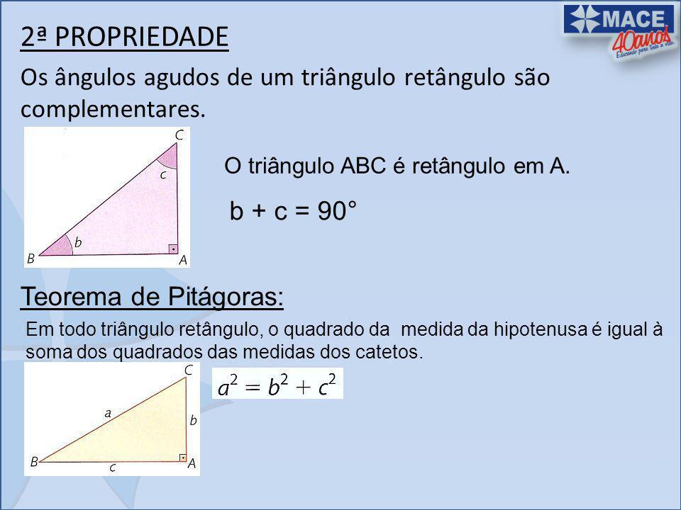 2ª PROPRIEDADE Os ângulos agudos de um triângulo retângulo são complementares. O triângulo ABC é retângulo em A. b + c = 90° Teorema de Pitágoras: Em