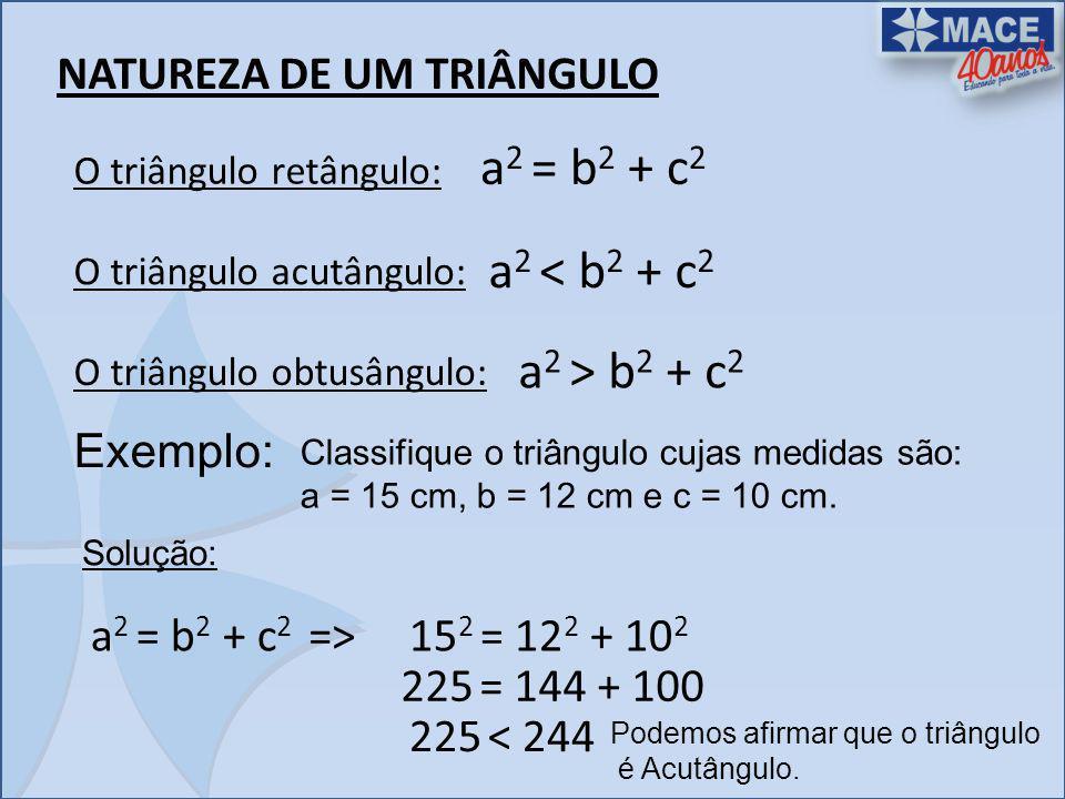 NATUREZA DE UM TRIÂNGULO O triângulo retângulo: a 2 = b 2 + c 2 O triângulo acutângulo: a 2 < b 2 + c 2 O triângulo obtusângulo: a 2 > b 2 + c 2 Exemp