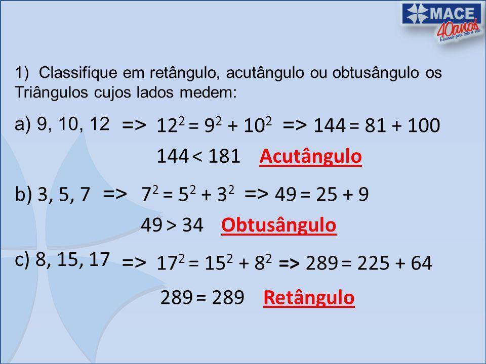 1)Classifique em retângulo, acutângulo ou obtusângulo os Triângulos cujos lados medem: a) 9, 10, 12 => 12 2 = 9 2 + 10 2 => 144 = 81 + 100 144 < 181Ac