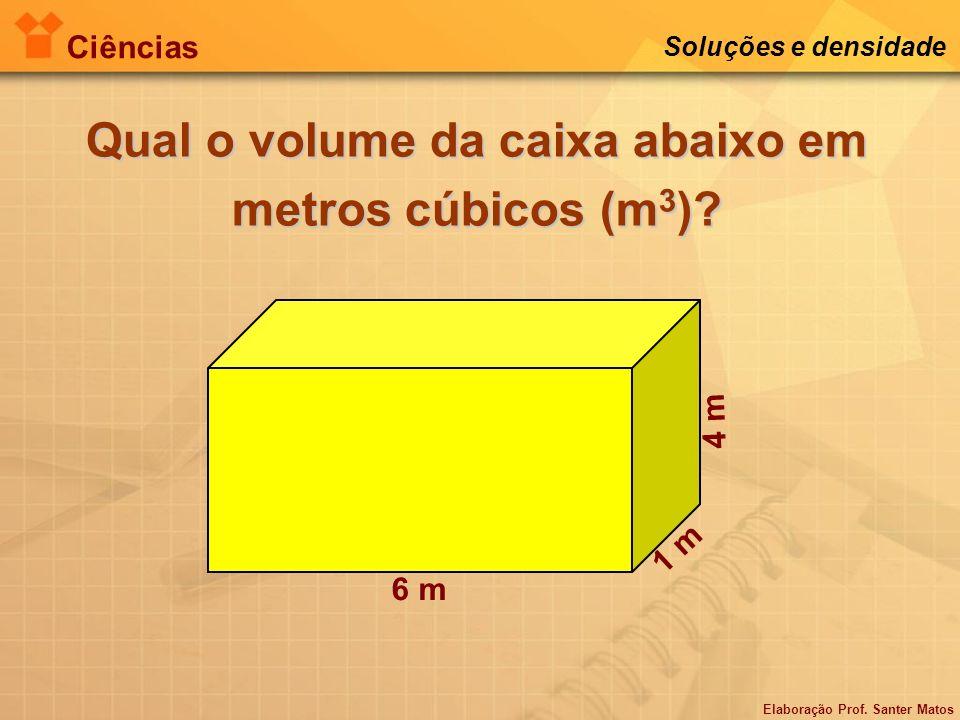 Elaboração Prof. Santer Matos Ciências Soluções e densidade Qual o volume da caixa abaixo em metros cúbicos (m 3 )? 6 m 1 m 4 m