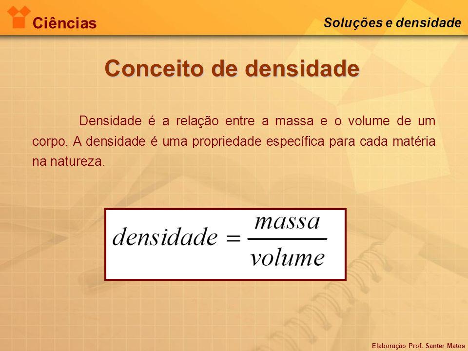 Elaboração Prof. Santer Matos Ciências Soluções e densidade Conceito de densidade Densidade é a relação entre a massa e o volume de um corpo. A densid