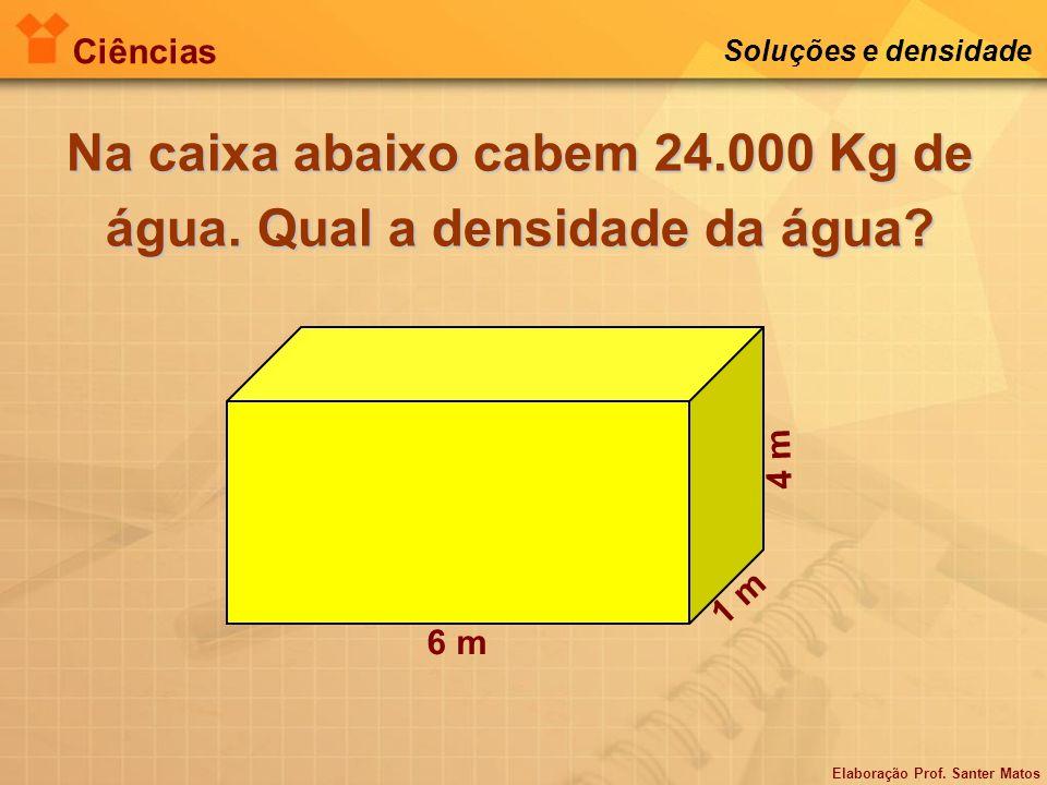 Elaboração Prof. Santer Matos Ciências Soluções e densidade Na caixa abaixo cabem 24.000 Kg de água. Qual a densidade da água? 6 m 1 m 4 m