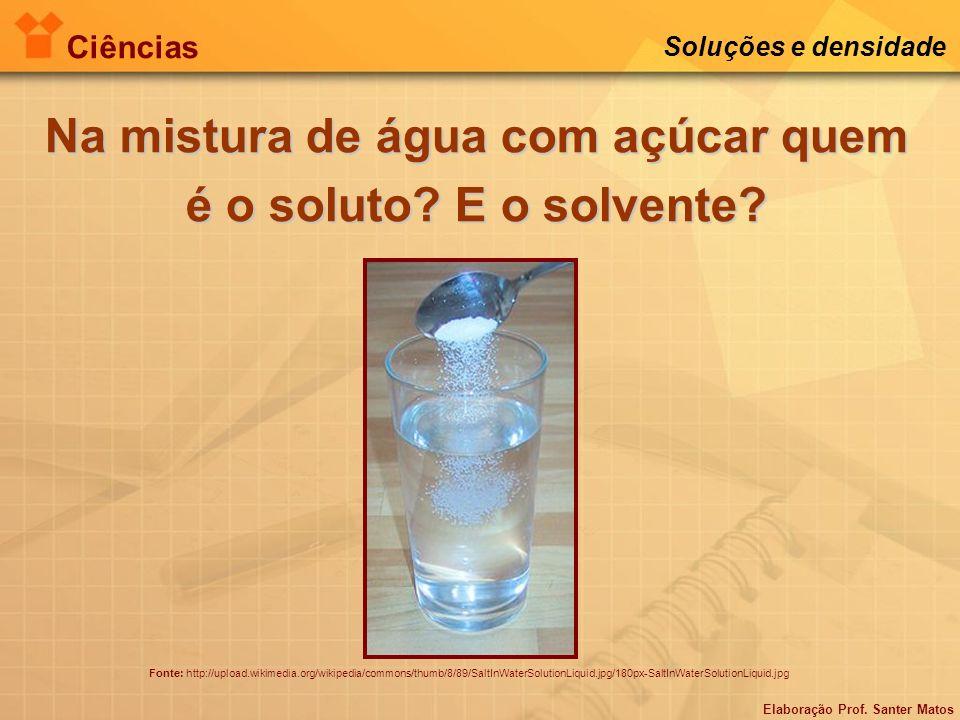 Elaboração Prof. Santer Matos Ciências Soluções e densidade Na mistura de água com açúcar quem é o soluto? E o solvente? Fonte: http://upload.wikimedi