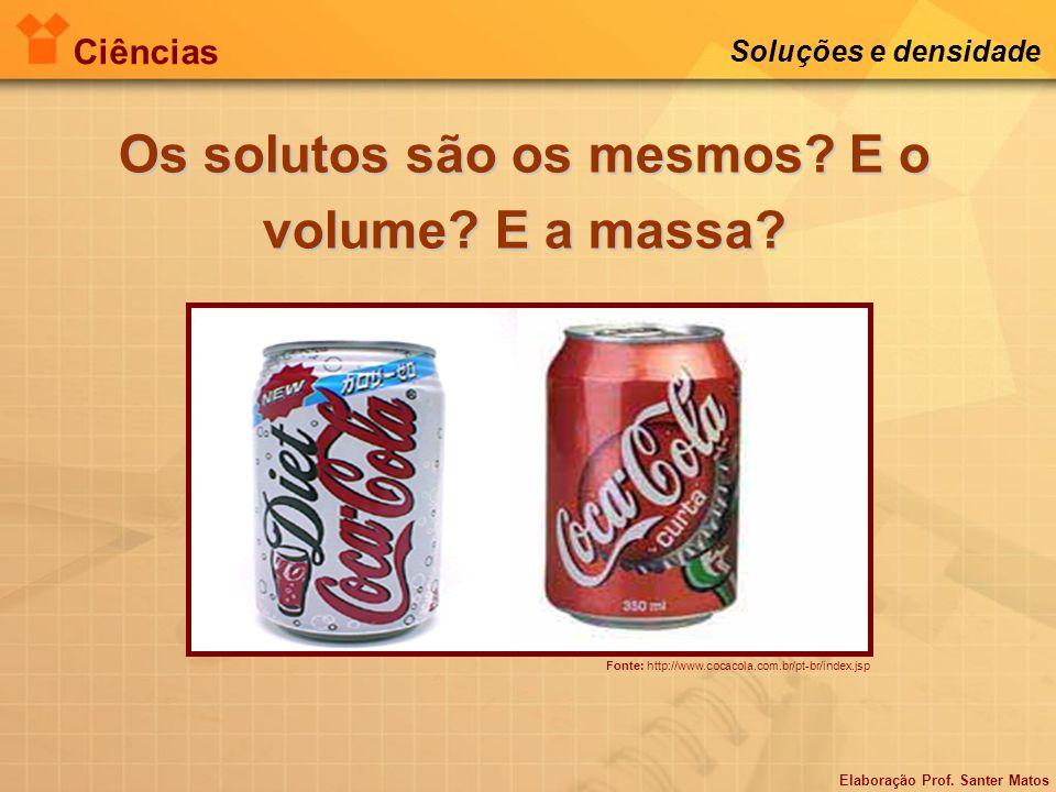 Elaboração Prof. Santer Matos Ciências Soluções e densidade Os solutos são os mesmos? E o volume? E a massa? Fonte: http://www.cocacola.com.br/pt-br/i