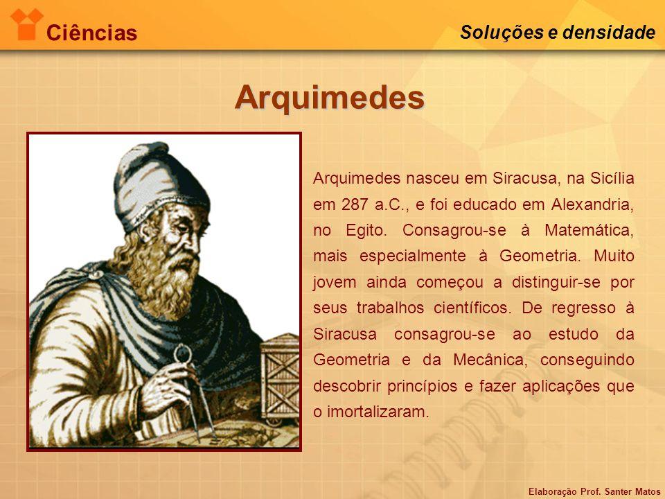 Elaboração Prof. Santer Matos Ciências Soluções e densidade Arquimedes Arquimedes nasceu em Siracusa, na Sicília em 287 a.C., e foi educado em Alexand