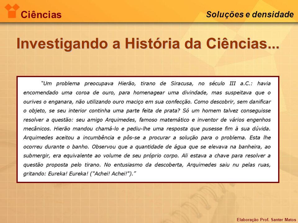 Elaboração Prof. Santer Matos Ciências Soluções e densidade Investigando a História da Ciências...