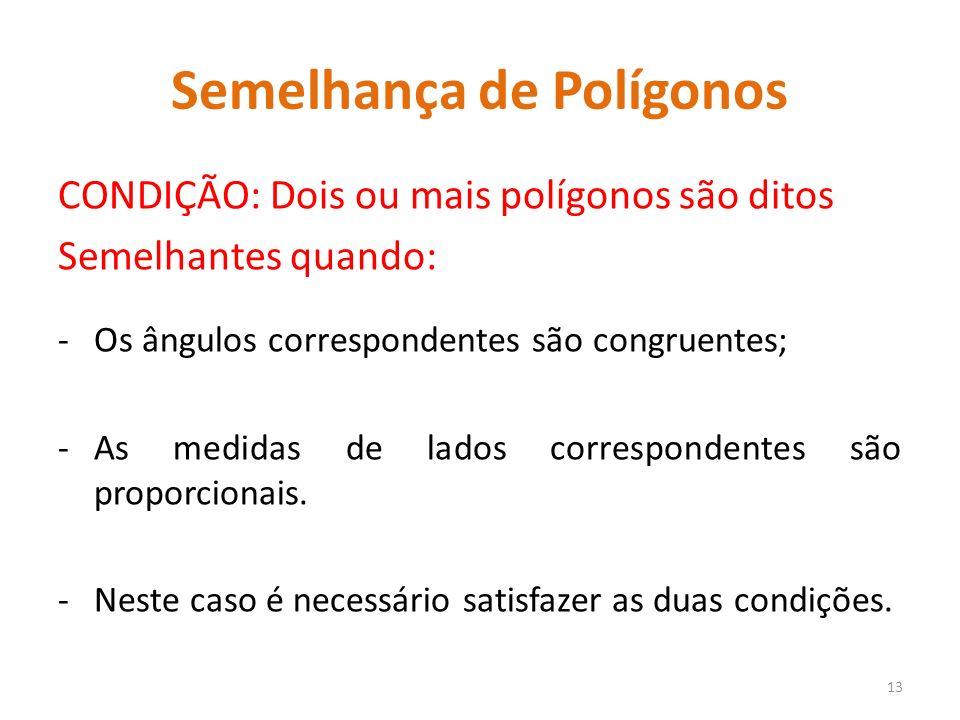 Semelhança de Polígonos CONDIÇÃO: Dois ou mais polígonos são ditos Semelhantes quando: -Os ângulos correspondentes são congruentes; -As medidas de lad