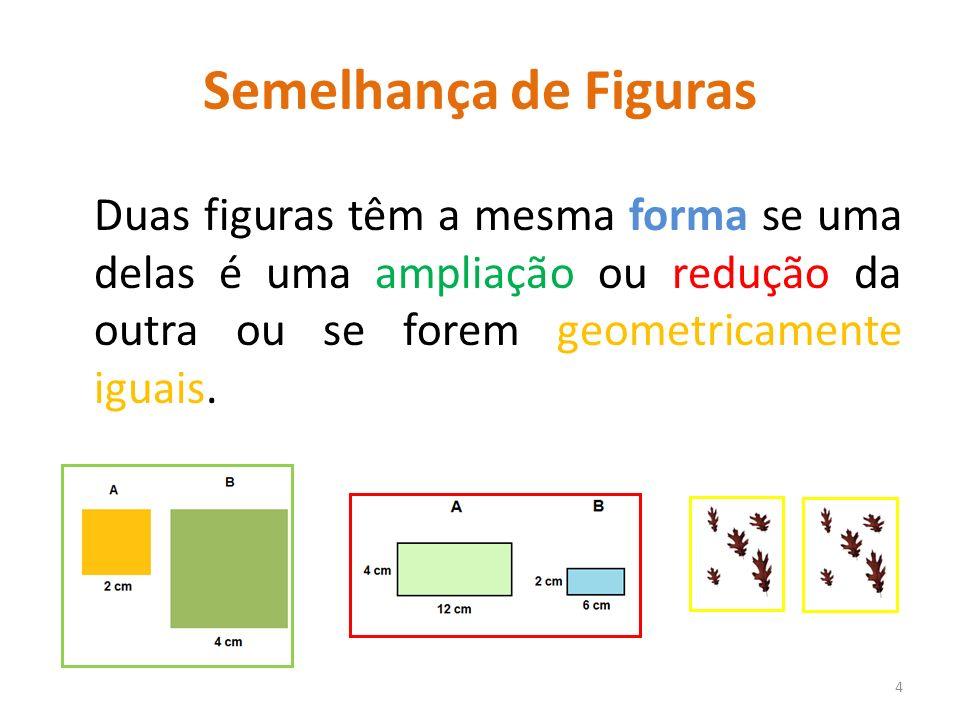 Semelhança de Figuras 4 Duas figuras têm a mesma forma se uma delas é uma ampliação ou redução da outra ou se forem geometricamente iguais.