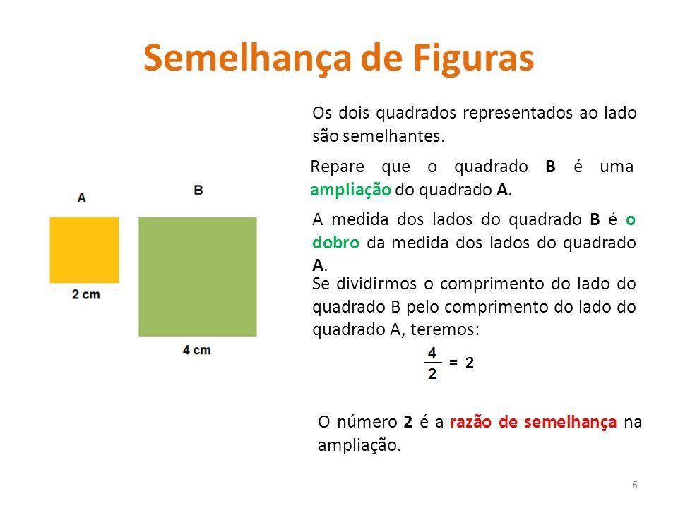 Semelhança de Figuras Os dois quadrados representados ao lado são semelhantes. 6 Repare que o quadrado B é uma ampliação do quadrado A. Se dividirmos
