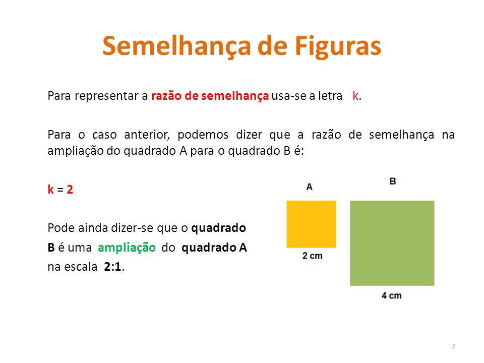 Semelhança de Figuras Para representar a razão de semelhança usa-se a letra k. Para o caso anterior, podemos dizer que a razão de semelhança na amplia