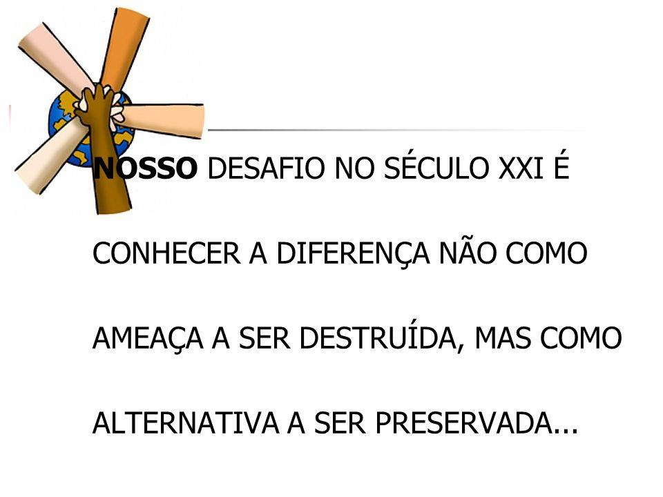 NOSSO DESAFIO NO SÉCULO XXI É CONHECER A DIFERENÇA NÃO COMO AMEAÇA A SER DESTRUÍDA, MAS COMO ALTERNATIVA A SER PRESERVADA...