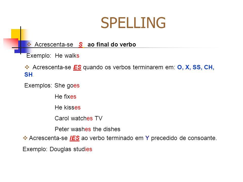 SPELLING Acrescenta-se S ao final do verbo Exemplo: He walks Acrescenta-se ES quando os verbos terminarem em: O, X, SS, CH, SH. Exemplos: She goes He