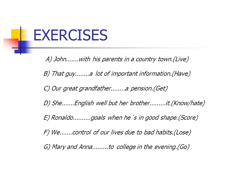 EXERCISES A) John.......with his parents in a country town.(Live) B) That guy........a lot of important information.(Have) C) Our great grandfather...
